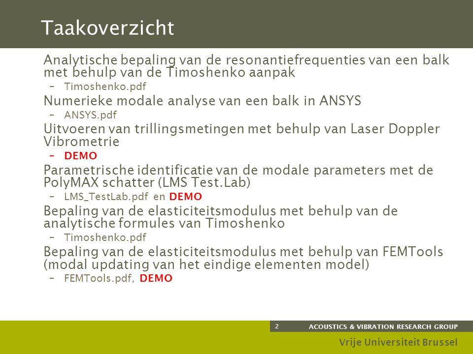 ACOUSTICS & VIBRATION RESEARCH GROUP Vrije Universiteit Brussel 2 Taakoverzicht Analytische bepaling van de resonantiefrequenties van een balk met behulp van de Timoshenko aanpak –Timoshenko.pdf Numerieke modale analyse van een balk in ANSYS –ANSYS.pdf Uitvoeren van trillingsmetingen met behulp van Laser Doppler Vibrometrie –DEMO Parametrische identificatie van de modale parameters met de PolyMAX schatter (LMS Test.Lab) –LMS_TestLab.pdf en DEMO Bepaling van de elasticiteitsmodulus met behulp van de analytische formules van Timoshenko –Timoshenko.pdf Bepaling van de elasticiteitsmodulus met behulp van FEMTools (modal updating van het eindige elementen model) –FEMTools.pdf, DEMO