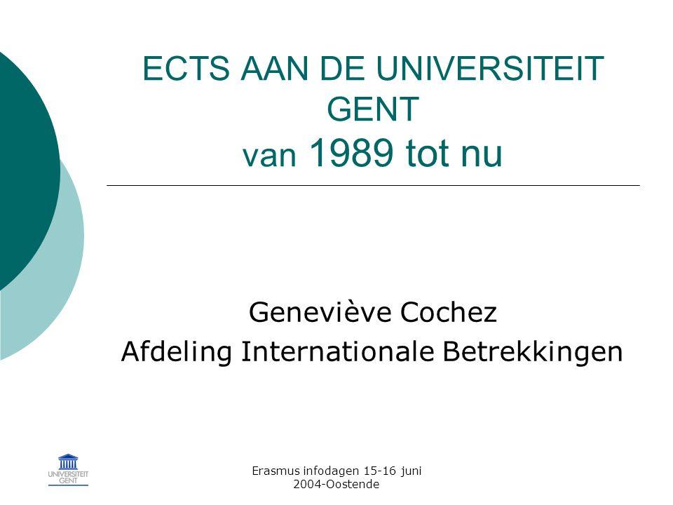 Erasmus infodagen 15-16 juni 2004-Oostende ECTS AAN DE UNIVERSITEIT GENT van 1989 tot nu Geneviève Cochez Afdeling Internationale Betrekkingen