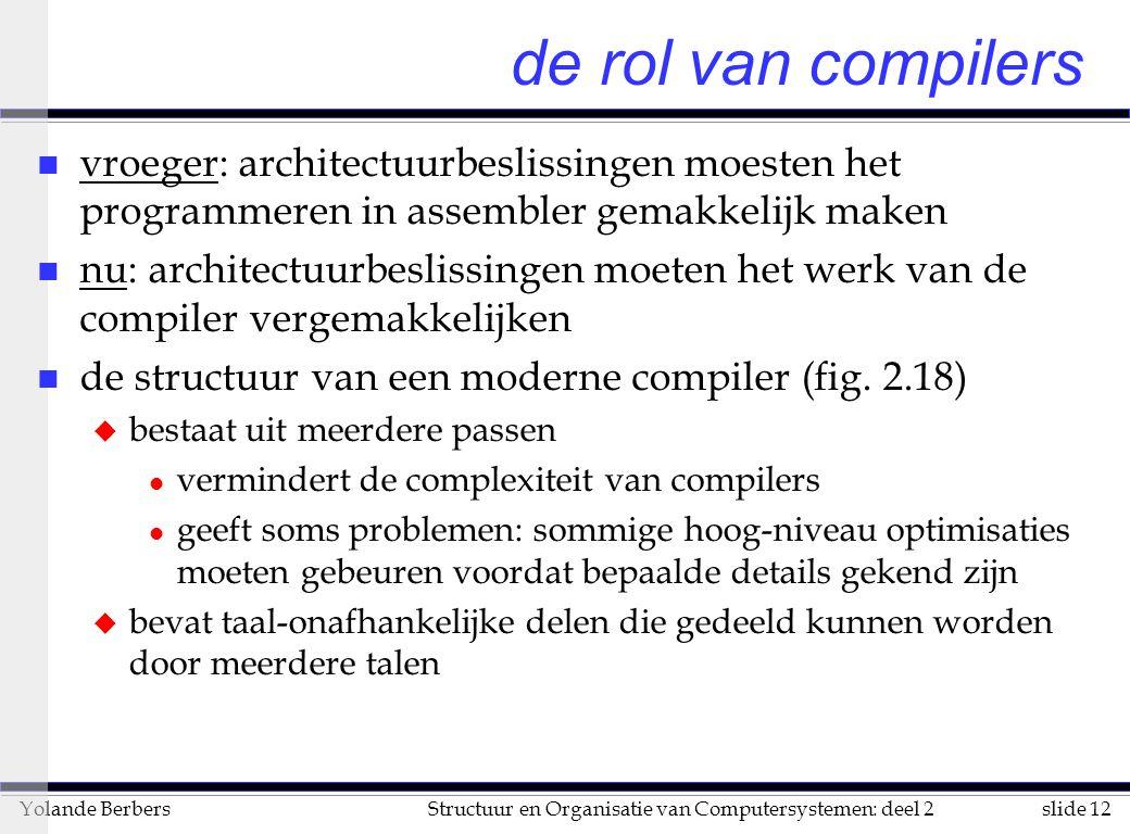 slide 12Structuur en Organisatie van Computersystemen: deel 2Yolande Berbers de rol van compilers n vroeger: architectuurbeslissingen moesten het programmeren in assembler gemakkelijk maken n nu: architectuurbeslissingen moeten het werk van de compiler vergemakkelijken n de structuur van een moderne compiler (fig.