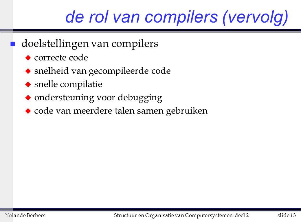 slide 13Structuur en Organisatie van Computersystemen: deel 2Yolande Berbers n doelstellingen van compilers u correcte code u snelheid van gecompileerde code u snelle compilatie u ondersteuning voor debugging u code van meerdere talen samen gebruiken de rol van compilers (vervolg)