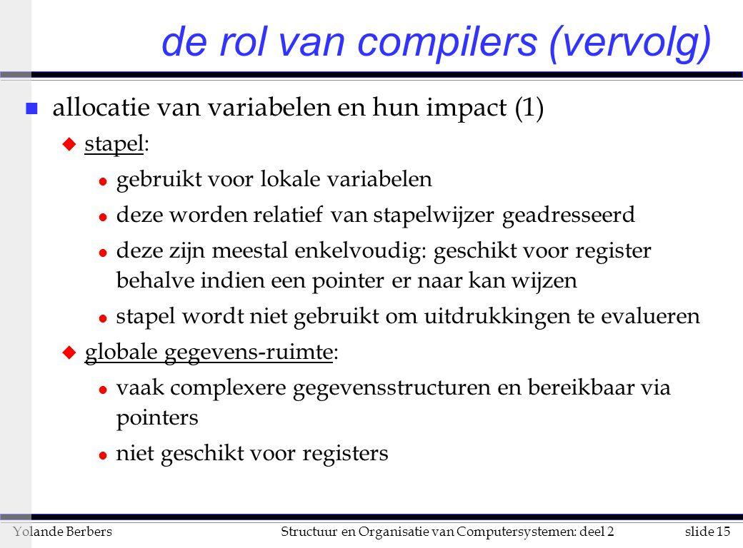 slide 15Structuur en Organisatie van Computersystemen: deel 2Yolande Berbers n allocatie van variabelen en hun impact (1) u stapel: l gebruikt voor lokale variabelen l deze worden relatief van stapelwijzer geadresseerd l deze zijn meestal enkelvoudig: geschikt voor register behalve indien een pointer er naar kan wijzen l stapel wordt niet gebruikt om uitdrukkingen te evalueren u globale gegevens-ruimte: l vaak complexere gegevensstructuren en bereikbaar via pointers l niet geschikt voor registers de rol van compilers (vervolg)