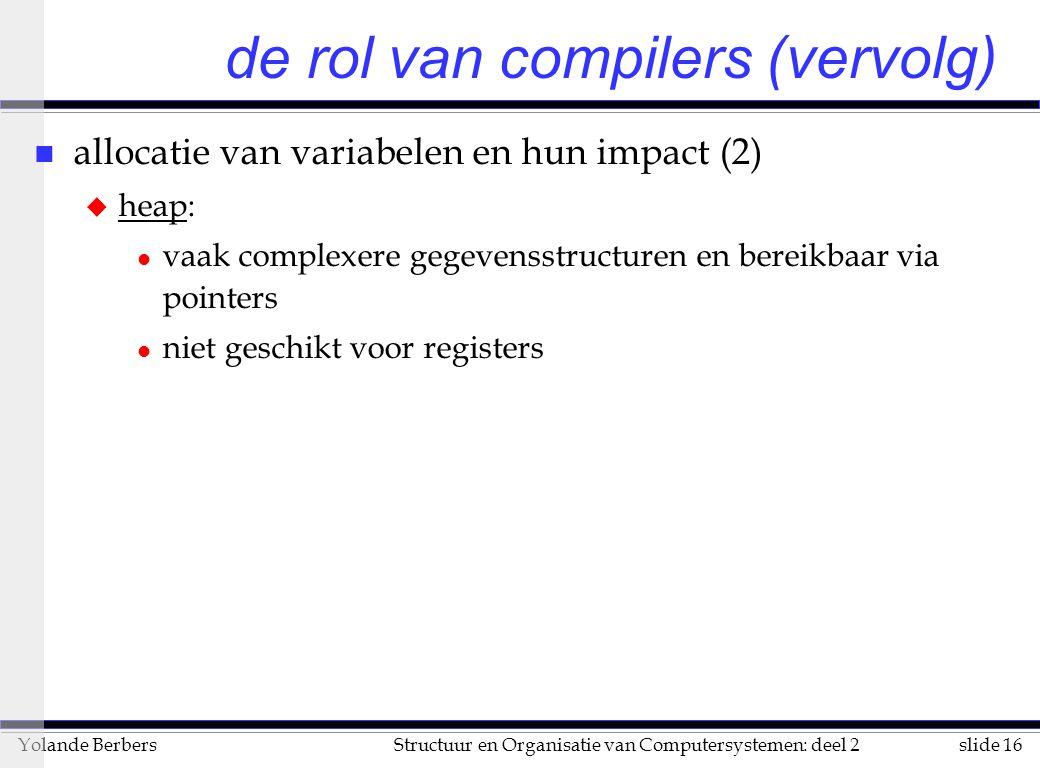 slide 16Structuur en Organisatie van Computersystemen: deel 2Yolande Berbers n allocatie van variabelen en hun impact (2) u heap: l vaak complexere gegevensstructuren en bereikbaar via pointers l niet geschikt voor registers de rol van compilers (vervolg)