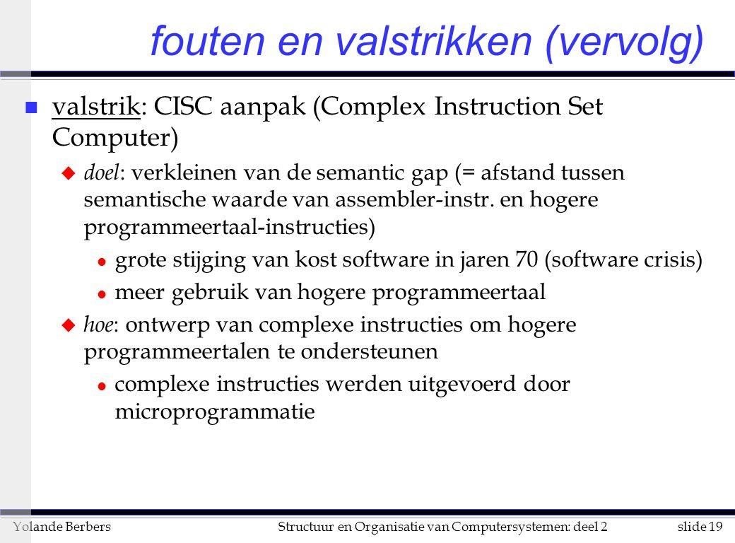 slide 19Structuur en Organisatie van Computersystemen: deel 2Yolande Berbers fouten en valstrikken (vervolg) n valstrik: CISC aanpak (Complex Instruction Set Computer) u doel : verkleinen van de semantic gap (= afstand tussen semantische waarde van assembler-instr.