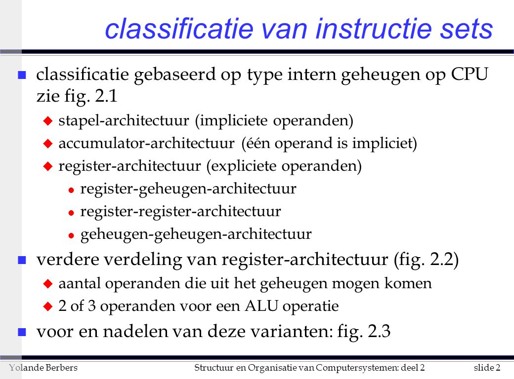 slide 2Structuur en Organisatie van Computersystemen: deel 2Yolande Berbers classificatie van instructie sets n classificatie gebaseerd op type intern