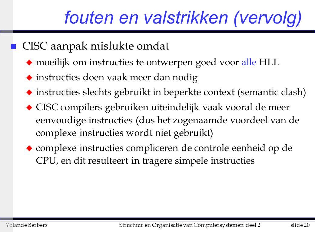 slide 20Structuur en Organisatie van Computersystemen: deel 2Yolande Berbers fouten en valstrikken (vervolg) n CISC aanpak mislukte omdat u moeilijk om instructies te ontwerpen goed voor alle HLL u instructies doen vaak meer dan nodig u instructies slechts gebruikt in beperkte context (semantic clash) u CISC compilers gebruiken uiteindelijk vaak vooral de meer eenvoudige instructies (dus het zogenaamde voordeel van de complexe instructies wordt niet gebruikt) u complexe instructies compliceren de controle eenheid op de CPU, en dit resulteert in tragere simpele instructies