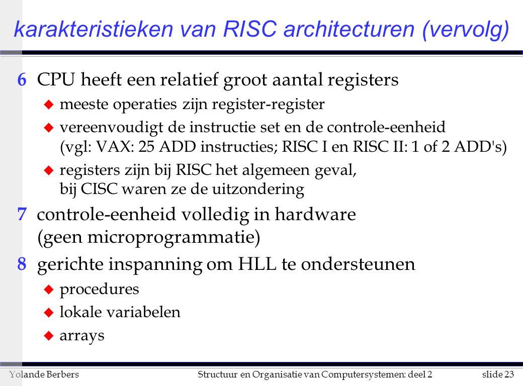 slide 23Structuur en Organisatie van Computersystemen: deel 2Yolande Berbers 6 CPU heeft een relatief groot aantal registers u meeste operaties zijn register-register u vereenvoudigt de instructie set en de controle-eenheid (vgl: VAX: 25 ADD instructies; RISC I en RISC II: 1 of 2 ADD s) u registers zijn bij RISC het algemeen geval, bij CISC waren ze de uitzondering 7 controle-eenheid volledig in hardware (geen microprogrammatie) 8 gerichte inspanning om HLL te ondersteunen u procedures u lokale variabelen u arrays karakteristieken van RISC architecturen (vervolg)