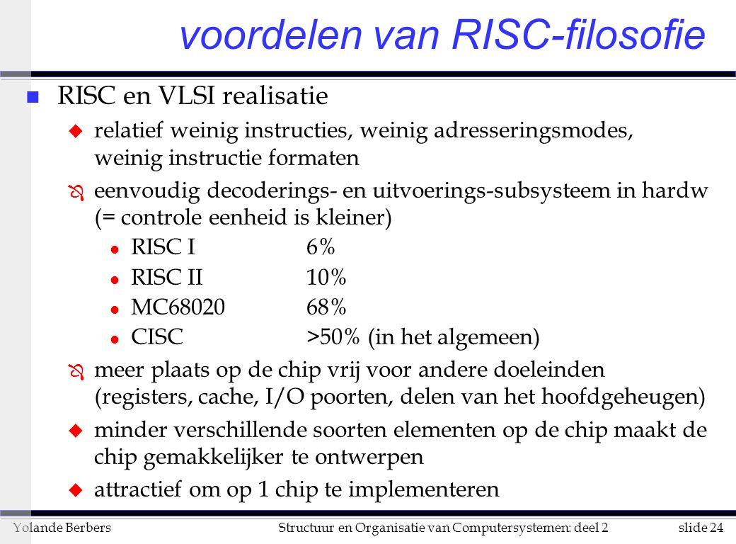 slide 24Structuur en Organisatie van Computersystemen: deel 2Yolande Berbers voordelen van RISC-filosofie n RISC en VLSI realisatie u relatief weinig instructies, weinig adresseringsmodes, weinig instructie formaten Ô eenvoudig decoderings- en uitvoerings-subsysteem in hardw (= controle eenheid is kleiner) l RISC I 6% l RISC II 10% l MC68020 68% l CISC >50% (in het algemeen) Ô meer plaats op de chip vrij voor andere doeleinden (registers, cache, I/O poorten, delen van het hoofdgeheugen) u minder verschillende soorten elementen op de chip maakt de chip gemakkelijker te ontwerpen u attractief om op 1 chip te implementeren