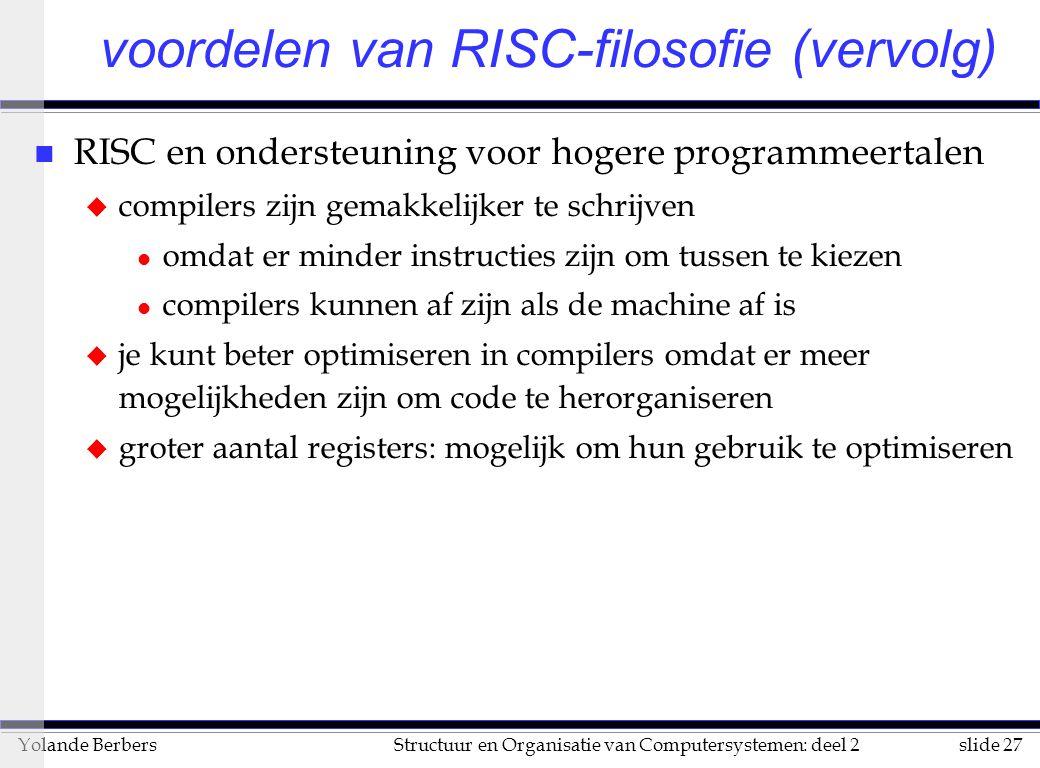 slide 27Structuur en Organisatie van Computersystemen: deel 2Yolande Berbers n RISC en ondersteuning voor hogere programmeertalen u compilers zijn gemakkelijker te schrijven l omdat er minder instructies zijn om tussen te kiezen l compilers kunnen af zijn als de machine af is u je kunt beter optimiseren in compilers omdat er meer mogelijkheden zijn om code te herorganiseren u groter aantal registers: mogelijk om hun gebruik te optimiseren voordelen van RISC-filosofie (vervolg)
