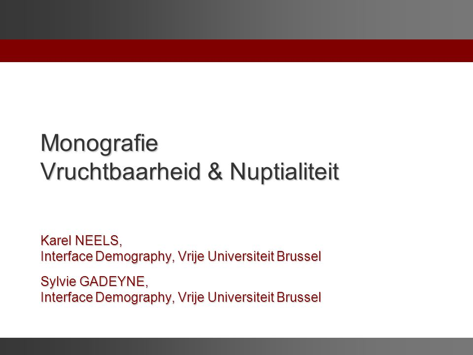 Monografie Vruchtbaarheid & Nuptialiteit Karel NEELS, Interface Demography, Vrije Universiteit Brussel Sylvie GADEYNE, Interface Demography, Vrije Universiteit Brussel