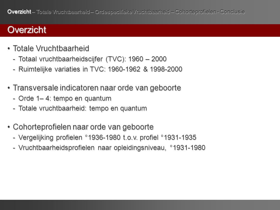 Overzicht Totale Vruchtbaarheid Totale Vruchtbaarheid - Totaal vruchtbaarheidscijfer (TVC): 1960 – 2000 - Ruimtelijke variaties in TVC: 1960-1962 & 1998-2000 Transversale indicatoren naar orde van geboorte Transversale indicatoren naar orde van geboorte -Orde 1– 4: tempo en quantum -Totale vruchtbaarheid: tempo en quantum Cohorteprofielen naar orde van geboorte Cohorteprofielen naar orde van geboorte -Vergelijking profielen °1936-1980 t.o.v.