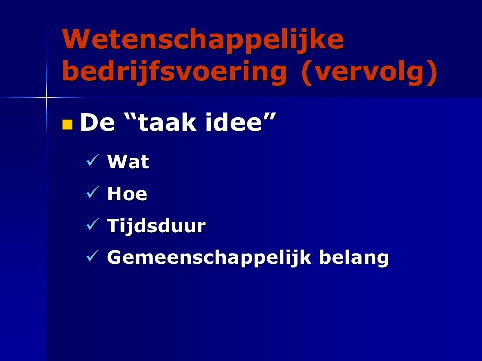 Wetenschappelijke bedrijfsvoering (vervolg) De taak idee De taak idee Wat Wat Hoe Hoe Tijdsduur Tijdsduur Gemeenschappelijk belang Gemeenschappelijk belang