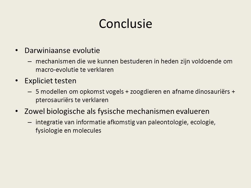 Conclusie Darwiniaanse evolutie – mechanismen die we kunnen bestuderen in heden zijn voldoende om macro-evolutie te verklaren Expliciet testen – 5 modellen om opkomst vogels + zoogdieren en afname dinosauriërs + pterosauriërs te verklaren Zowel biologische als fysische mechanismen evalueren – integratie van informatie afkomstig van paleontologie, ecologie, fysiologie en molecules