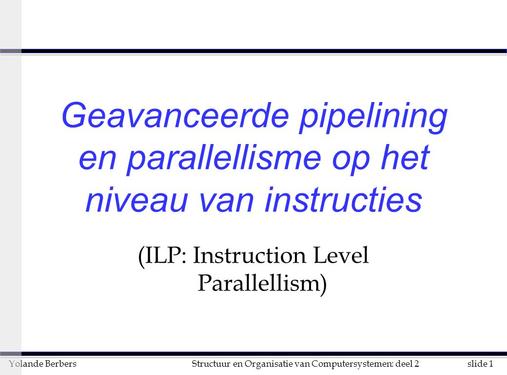 slide 1Structuur en Organisatie van Computersystemen: deel 2Yolande Berbers Geavanceerde pipelining en parallellisme op het niveau van instructies (ILP: Instruction Level Parallellism)