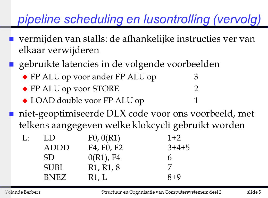 slide 96Structuur en Organisatie van Computersystemen: deel 2Yolande Berbers compilerondersteuning voor gebruik ILP (vervolg) u software pipelining (vervolg) l nog nodig: opbouw en einde lus moet aangepast worden l voordeel van software pipelining tov lusontrolling –hoeveelheid code vergroot niet te erg l verschil tussen software pipelining en lusontrolling –doel van lusontrolling –wegwerken van de lusoverhead –beter kunnen schedulen van instructies –doel van software pipelining –eenmaal pipeline opgezet, processor 100% bezig houden