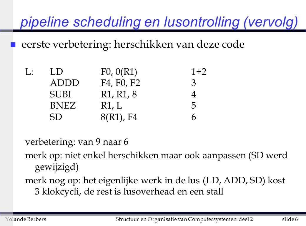 slide 7Structuur en Organisatie van Computersystemen: deel 2Yolande Berbers pipeline scheduling en lusontrolling (vervolg) n volgende methode: lusontrolling L: LDF0, 0(R1)1+2 ADDDF4, F0, F23+4+5 SD0(R1), F46 LDF0, -8(R1)7+8 ADDDF4, F0, F29+10+11 SD-8(R1), F412 LDF0, -16(R1)13+14 ADDDF4, F0, F215+16+17 SD-16(R1), F418 LDF0, -24(R1)19+20 ADDDF4, F0, F221+22+23 SD-24(R1), F424 SUBIR1, R1, 3225 BNEZR1, L26+27 lusoverhead werd 3 maal weggewerkt, gebruikt meer registers gemiddeld: 6.8 klokcycli per lus