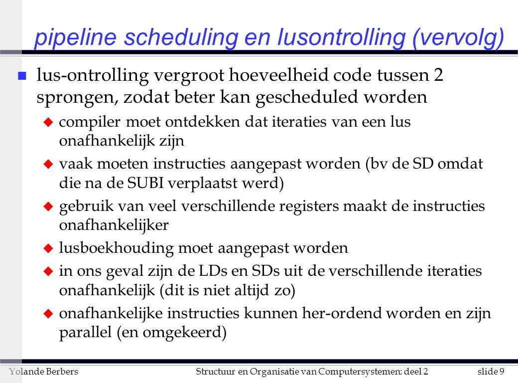 slide 10Structuur en Organisatie van Computersystemen: deel 2Yolande Berbers n compiler heeft analyse nodig van afhankelijkheden tussen instructies: dit is het onderwerp van de volgende slides n vaak kent men statisch het aantal iteraties niet hoe ontrollen .