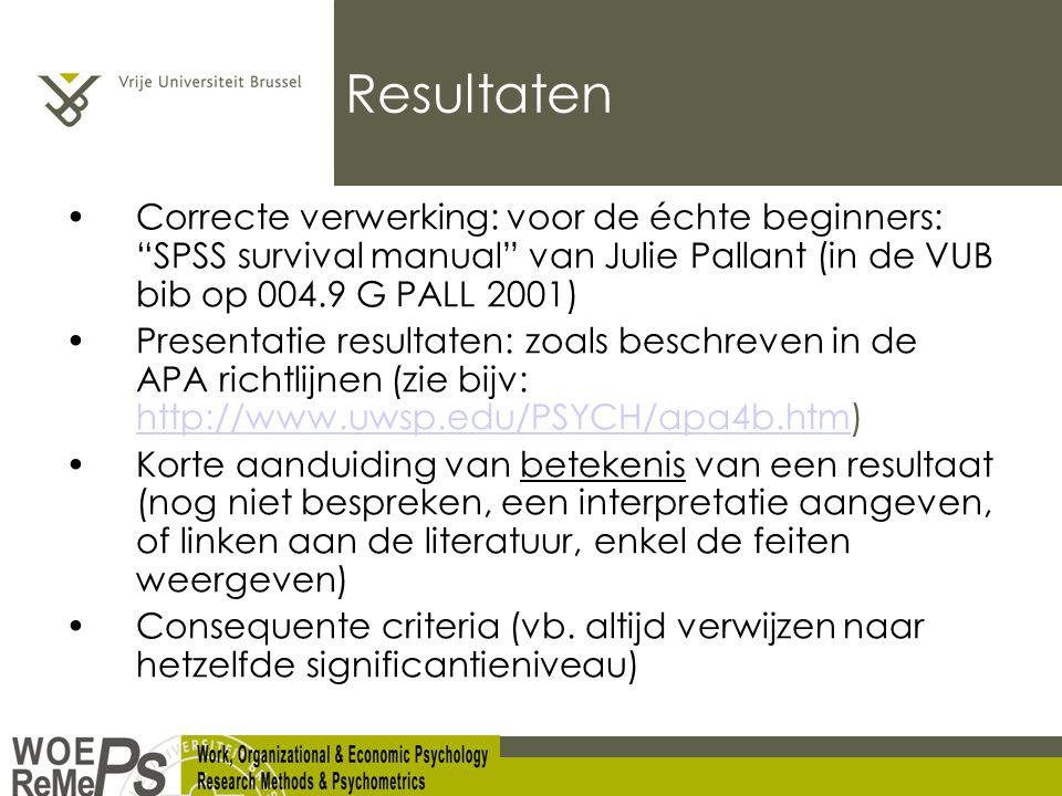 Resultaten Correcte verwerking: voor de échte beginners: SPSS survival manual van Julie Pallant (in de VUB bib op 004.9 G PALL 2001) Presentatie resultaten: zoals beschreven in de APA richtlijnen (zie bijv: http://www.uwsp.edu/PSYCH/apa4b.htm) http://www.uwsp.edu/PSYCH/apa4b.htm Korte aanduiding van betekenis van een resultaat (nog niet bespreken, een interpretatie aangeven, of linken aan de literatuur, enkel de feiten weergeven) Consequente criteria (vb.