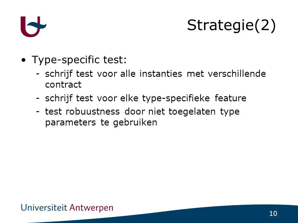 10 Strategie(2)  Type-specific test: -schrijf test voor alle instanties met verschillende contract -schrijf test voor elke type-specifieke feature -test robuustness door niet toegelaten type parameters te gebruiken