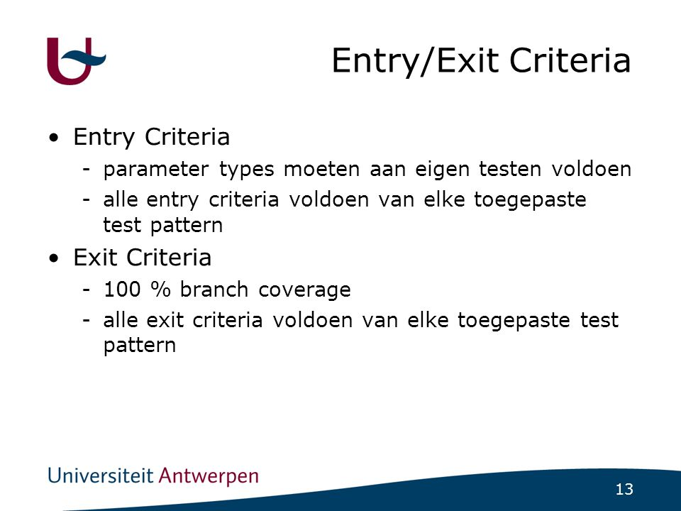 13 Entry/Exit Criteria Entry Criteria -parameter types moeten aan eigen testen voldoen -alle entry criteria voldoen van elke toegepaste test pattern E