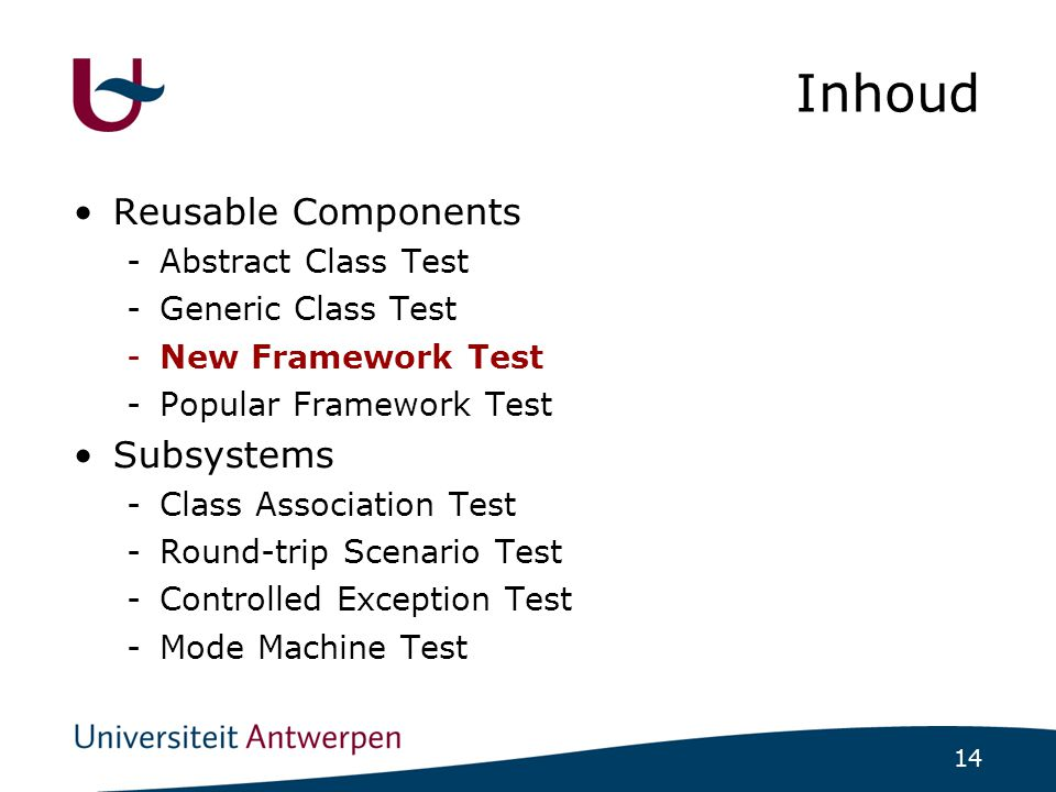 14 Inhoud Reusable Components -Abstract Class Test -Generic Class Test -New Framework Test -Popular Framework Test Subsystems -Class Association Test -Round-trip Scenario Test -Controlled Exception Test -Mode Machine Test