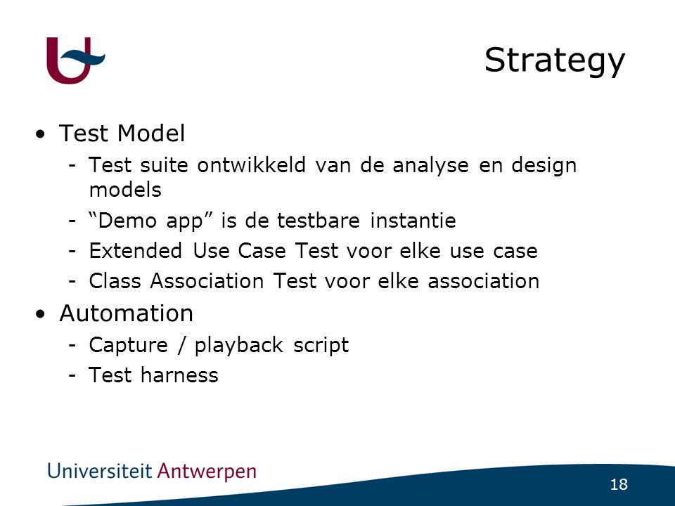 18 Strategy Test Model -Test suite ontwikkeld van de analyse en design models - Demo app is de testbare instantie -Extended Use Case Test voor elke use case -Class Association Test voor elke association Automation -Capture / playback script -Test harness