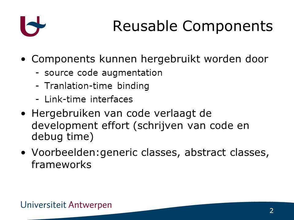2 Reusable Components Components kunnen hergebruikt worden door -source code augmentation -Tranlation-time binding -Link-time interfaces Hergebruiken van code verlaagt de development effort (schrijven van code en debug time)  Voorbeelden:generic classes, abstract classes, frameworks