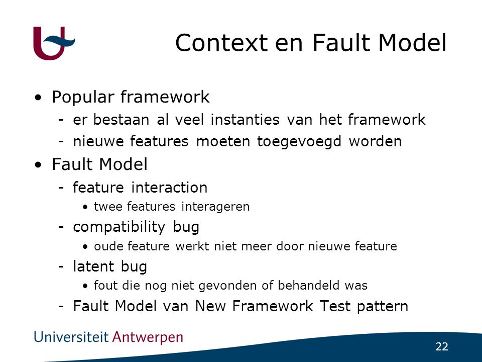 22 Context en Fault Model Popular framework -er bestaan al veel instanties van het framework -nieuwe features moeten toegevoegd worden Fault Model -feature interaction twee features interageren -compatibility bug oude feature werkt niet meer door nieuwe feature -latent bug fout die nog niet gevonden of behandeld was -Fault Model van New Framework Test pattern