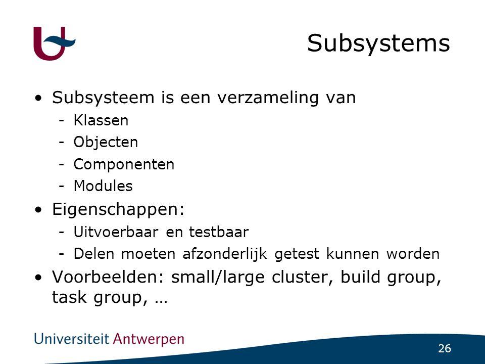 26 Subsystems Subsysteem is een verzameling van -Klassen -Objecten -Componenten -Modules Eigenschappen: -Uitvoerbaar en testbaar -Delen moeten afzonderlijk getest kunnen worden Voorbeelden: small/large cluster, build group, task group, …