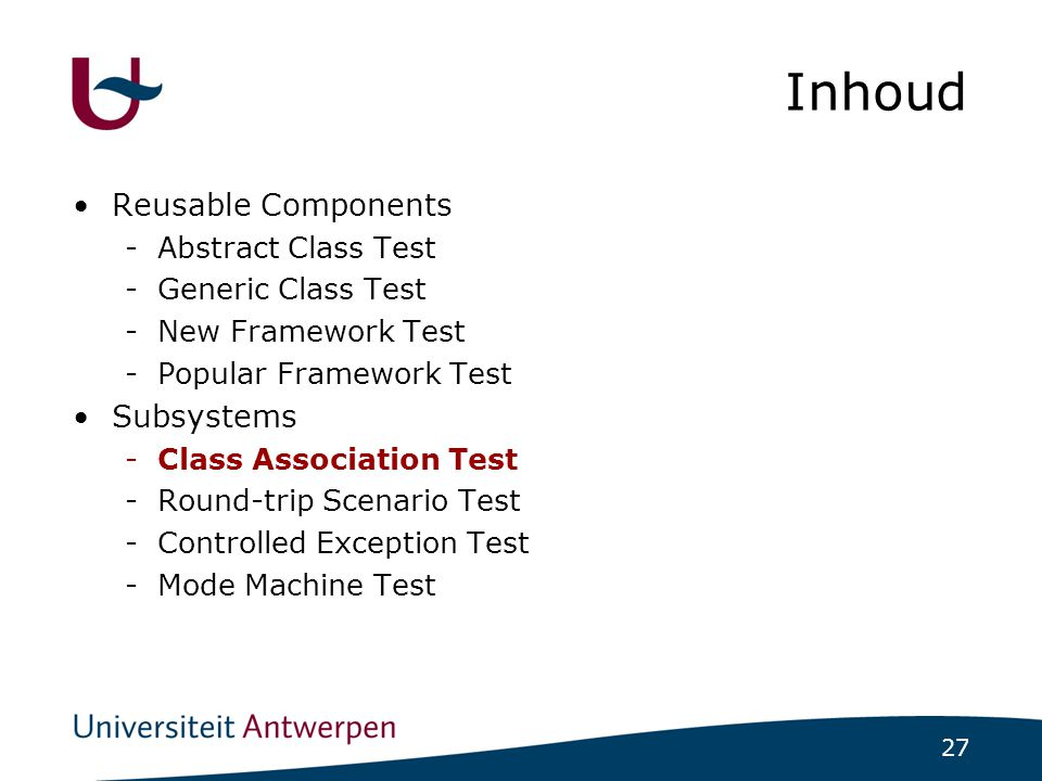 27 Inhoud Reusable Components -Abstract Class Test -Generic Class Test -New Framework Test -Popular Framework Test Subsystems -Class Association Test -Round-trip Scenario Test -Controlled Exception Test -Mode Machine Test