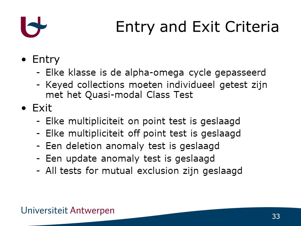33 Entry and Exit Criteria Entry -Elke klasse is de alpha-omega cycle gepasseerd -Keyed collections moeten individueel getest zijn met het Quasi-modal Class Test Exit -Elke multipliciteit on point test is geslaagd -Elke multipliciteit off point test is geslaagd -Een deletion anomaly test is geslaagd -Een update anomaly test is geslaagd -All tests for mutual exclusion zijn geslaagd