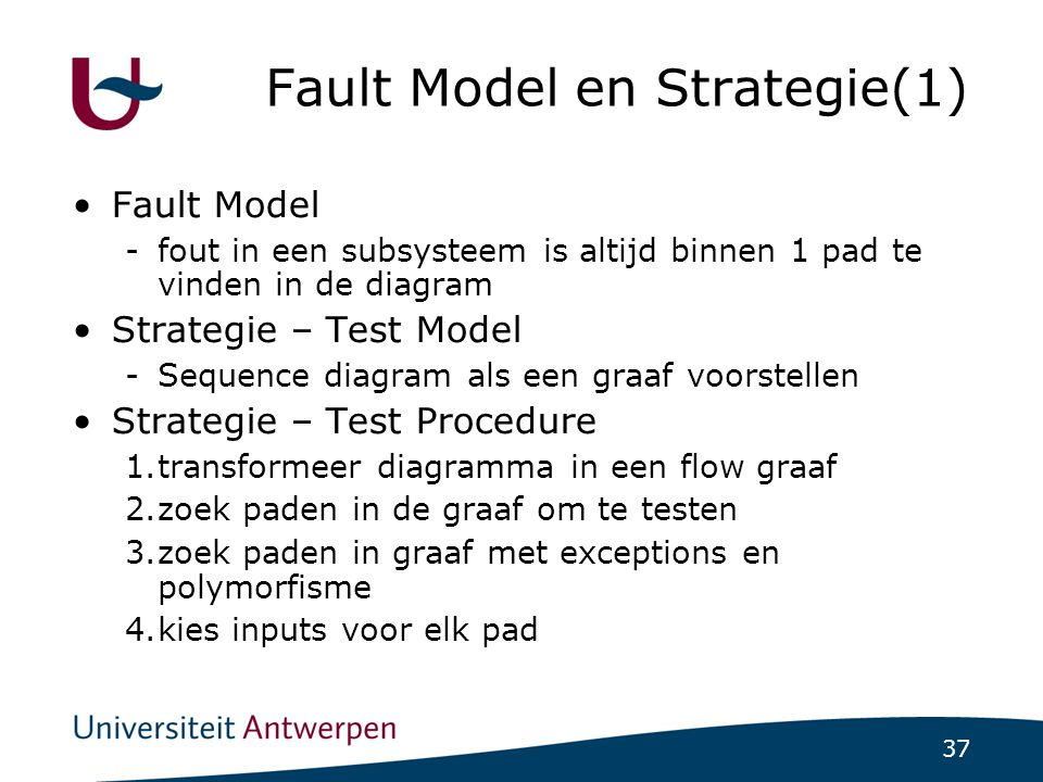 37 Fault Model en Strategie(1) ‏ Fault Model -fout in een subsysteem is altijd binnen 1 pad te vinden in de diagram Strategie – Test Model -Sequence diagram als een graaf voorstellen Strategie – Test Procedure 1.transformeer diagramma in een flow graaf 2.zoek paden in de graaf om te testen 3.zoek paden in graaf met exceptions en polymorfisme 4.kies inputs voor elk pad