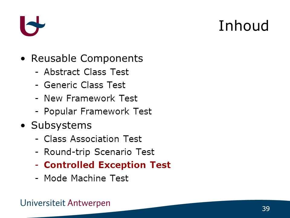 39 Inhoud Reusable Components -Abstract Class Test -Generic Class Test -New Framework Test -Popular Framework Test Subsystems -Class Association Test -Round-trip Scenario Test -Controlled Exception Test -Mode Machine Test