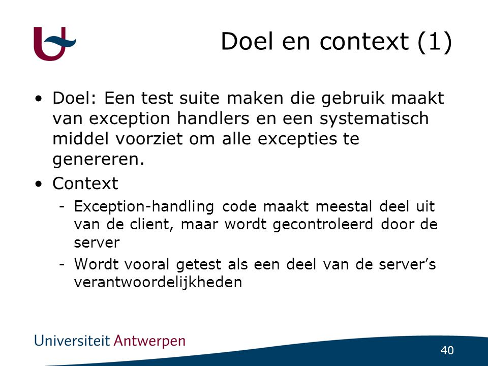 40 Doel en context (1)  Doel: Een test suite maken die gebruik maakt van exception handlers en een systematisch middel voorziet om alle excepties te genereren.