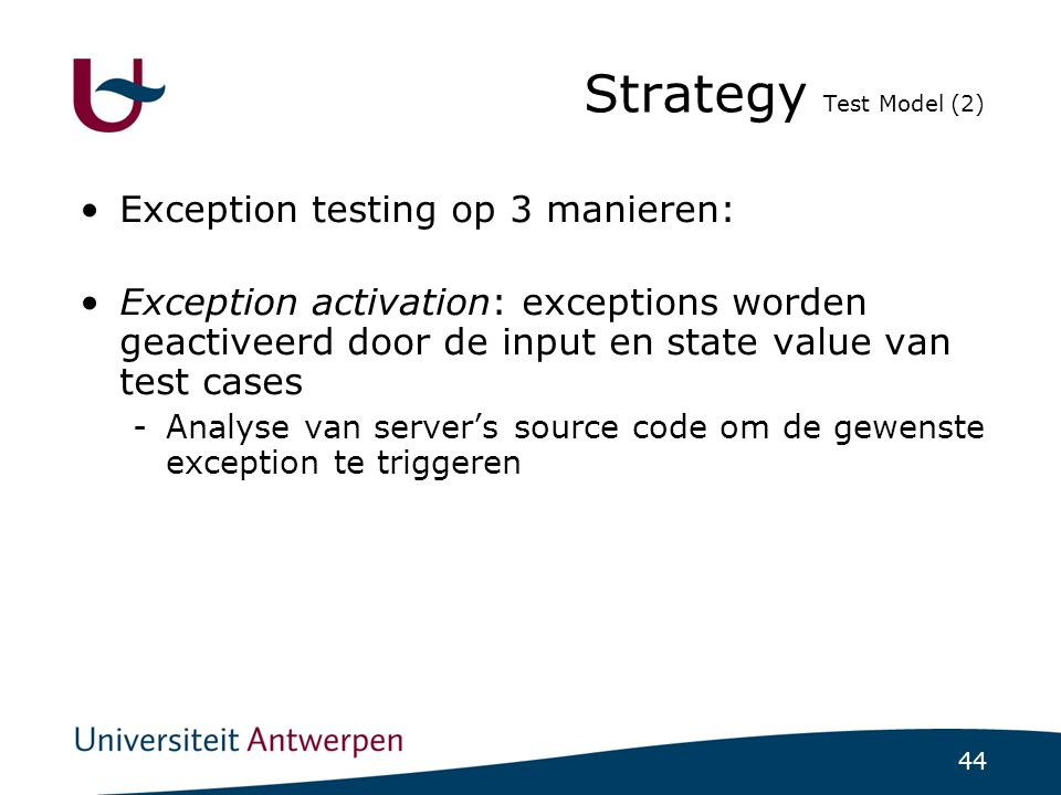 44 Strategy Test Model (2) ‏ Exception testing op 3 manieren: Exception activation: exceptions worden geactiveerd door de input en state value van test cases -Analyse van server's source code om de gewenste exception te triggeren