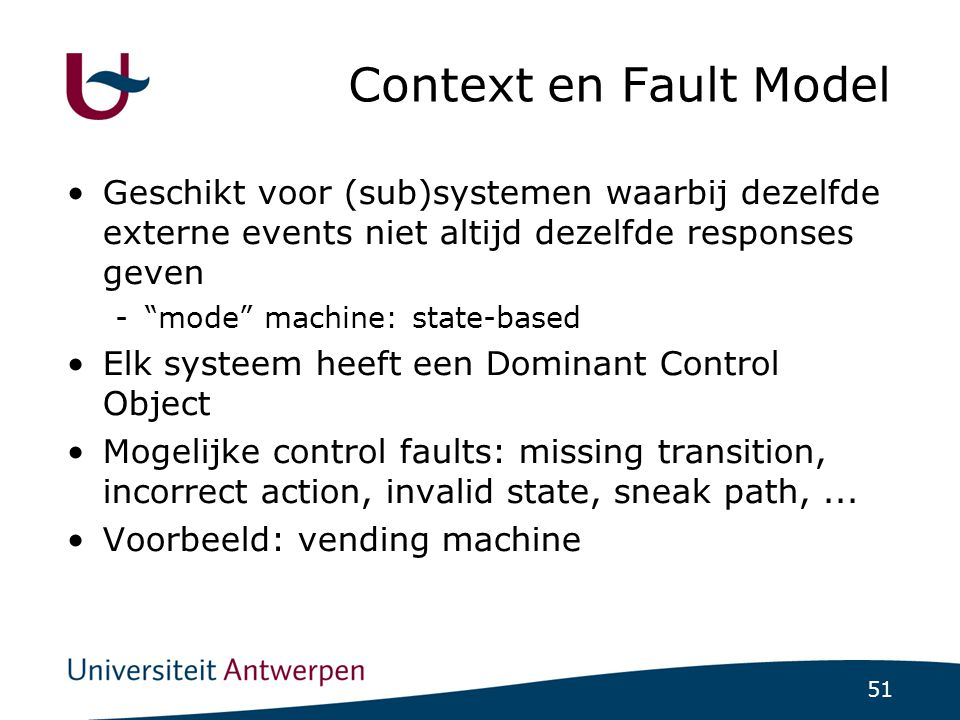 51 Context en Fault Model Geschikt voor (sub)systemen waarbij dezelfde externe events niet altijd dezelfde responses geven - mode machine: state-based Elk systeem heeft een Dominant Control Object Mogelijke control faults: missing transition, incorrect action, invalid state, sneak path,...