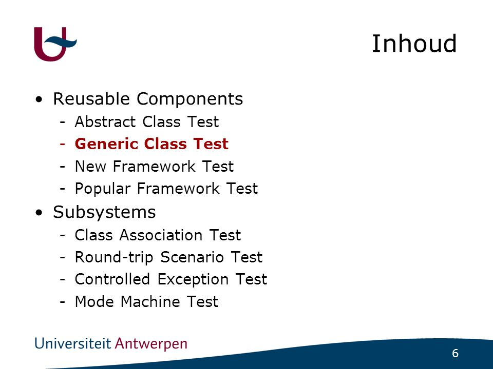 6 Inhoud Reusable Components -Abstract Class Test -Generic Class Test -New Framework Test -Popular Framework Test Subsystems -Class Association Test -Round-trip Scenario Test -Controlled Exception Test -Mode Machine Test