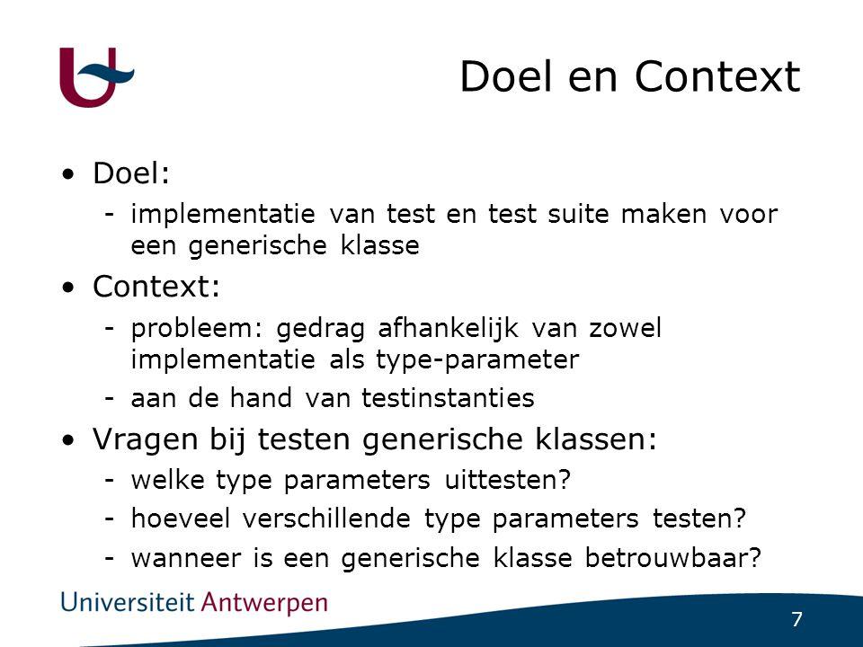 7 Doel en Context Doel: -implementatie van test en test suite maken voor een generische klasse Context: -probleem: gedrag afhankelijk van zowel implementatie als type-parameter -aan de hand van testinstanties Vragen bij testen generische klassen: -welke type parameters uittesten.
