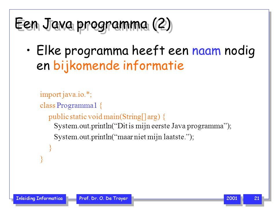 Inleiding Informatica Prof. Dr. O. De Troyer 2001 21 Een Java programma (2) Elke programma heeft een naam nodig en bijkomende informatie import java.i