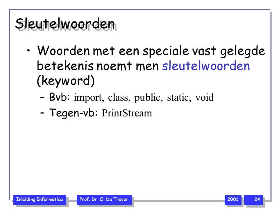 Inleiding Informatica Prof. Dr. O. De Troyer 2001 24 Sleutelwoorden Woorden met een speciale vast gelegde betekenis noemt men sleutelwoorden (keyword)