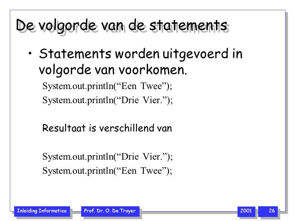 Inleiding Informatica Prof. Dr. O. De Troyer 2001 26 De volgorde van de statements Statements worden uitgevoerd in volgorde van voorkomen. System.out.