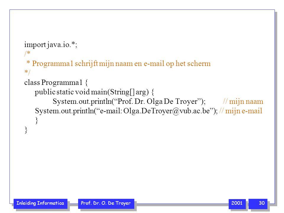Inleiding Informatica Prof. Dr. O. De Troyer 2001 30 import java.io.*; /* * Programma1 schrijft mijn naam en e-mail op het scherm */ class Programma1