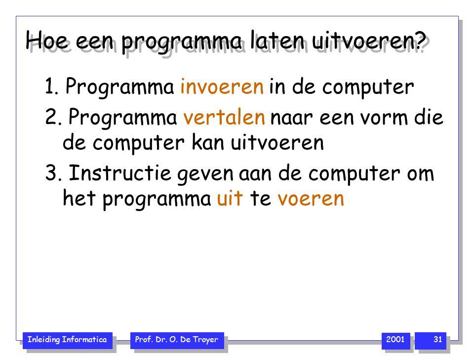 Inleiding Informatica Prof. Dr. O. De Troyer 2001 31 Hoe een programma laten uitvoeren? 1. Programma invoeren in de computer 2. Programma vertalen naa
