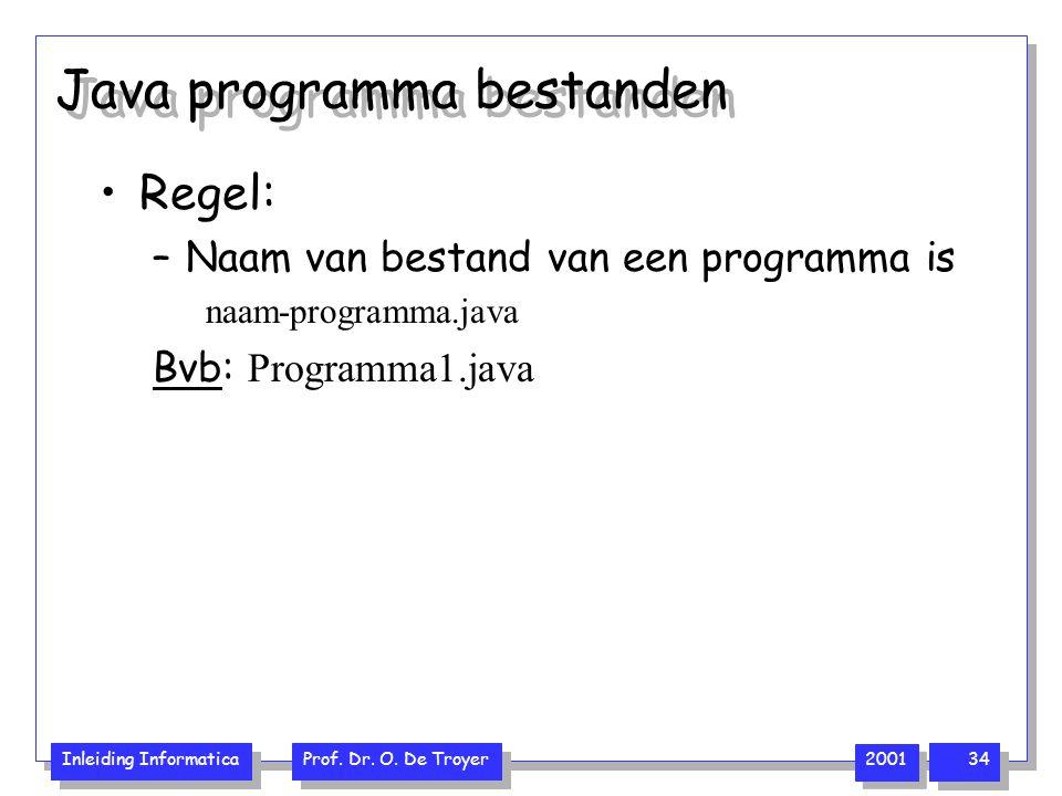 Inleiding Informatica Prof. Dr. O. De Troyer 2001 34 Java programma bestanden Regel: –Naam van bestand van een programma is naam-programma.java Bvb: P