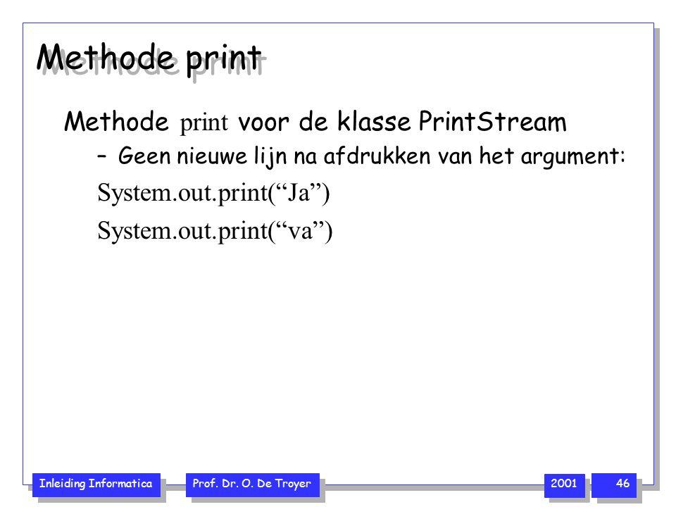 Inleiding Informatica Prof. Dr. O. De Troyer 2001 46 Methode print voor de klasse PrintStream –Geen nieuwe lijn na afdrukken van het argument: System.