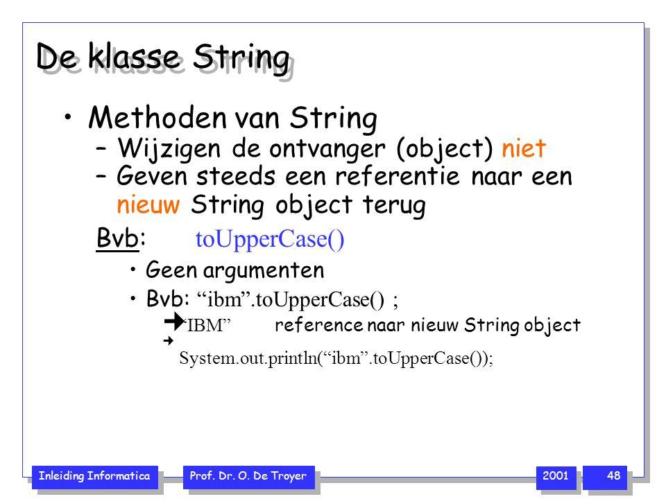 Inleiding Informatica Prof. Dr. O. De Troyer 2001 48 De klasse String Methoden van String –Wijzigen de ontvanger (object) niet –Geven steeds een refer