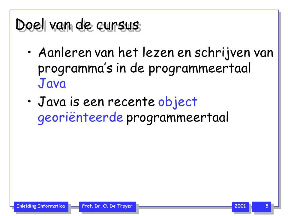 Inleiding Informatica Prof. Dr. O. De Troyer 2001 5 Doel van de cursus Aanleren van het lezen en schrijven van programma's in de programmeertaal Java