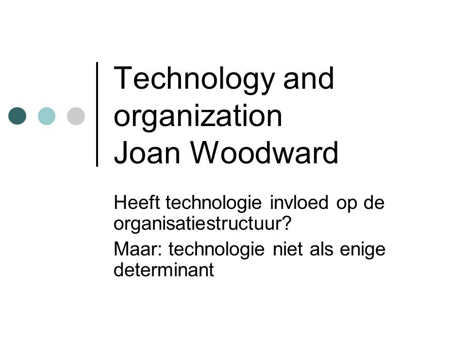 Technology and organization Joan Woodward Heeft technologie invloed op de organisatiestructuur? Maar: technologie niet als enige determinant
