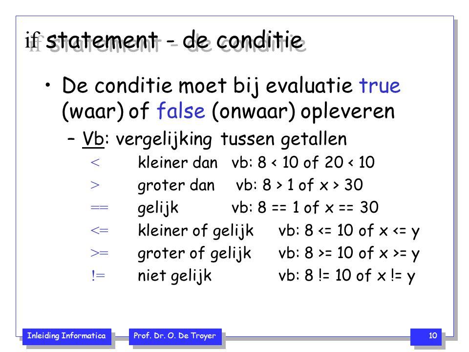 Inleiding Informatica Prof. Dr. O. De Troyer 10 if statement - de conditie De conditie moet bij evaluatie true (waar) of false (onwaar) opleveren –Vb: