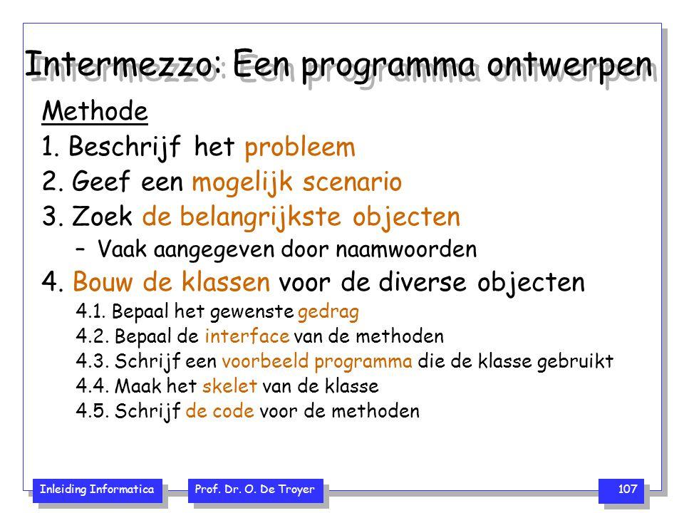 Inleiding Informatica Prof. Dr. O. De Troyer 107 Intermezzo: Een programma ontwerpen Methode 1. Beschrijf het probleem 2. Geef een mogelijk scenario 3