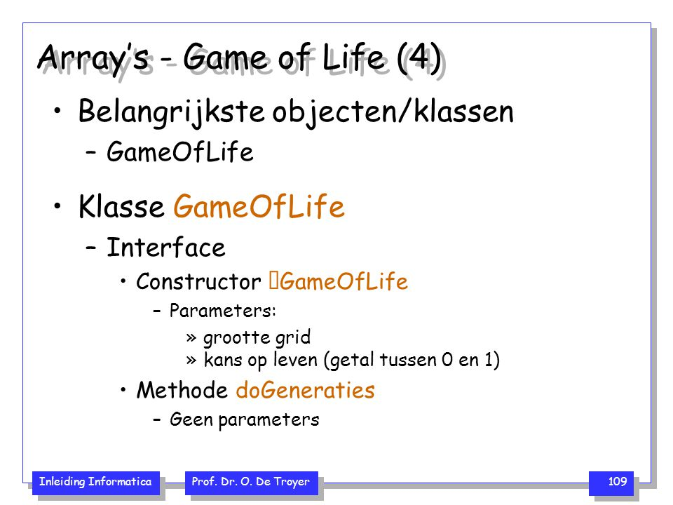 Inleiding Informatica Prof. Dr. O. De Troyer 109 Array's - Game of Life (4) Belangrijkste objecten/klassen –GameOfLife Klasse GameOfLife –Interface Co
